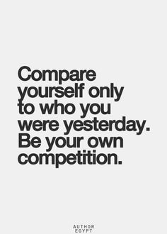 compare-yourself-only-to-who-you-were-yesterday-be-your-own-competition